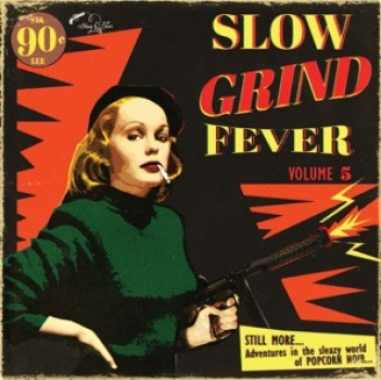 Slow Grind Fever - Vol. 5 / Even More Adventures In The Sleazy World Of Popcorn Noir...
